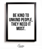 Be kind to unkind people,                                                                                                                                                                                                                             they need it most.