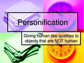 Personification! Is the attribution of a personal nature or human characteristics to something nonhuman, or the representation of an abstract quality in human form.