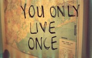 Only have one life.