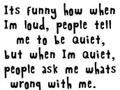 I like this quote because when I talk i start to talk a lot and everyone tells me to  shut up, when i do everyone asks why im so quiet