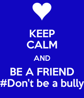 Bullying is not cool be a friend and dont be mean