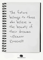 """The future belongs to those who believe in the beauty of their dreams."" ~Eleanor Roosevelt"