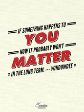 If something happens to you now it probably won't matter in the long term. --- windowdee