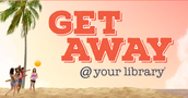 Get Away@ your Library.