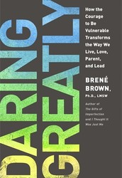 Daring Greatly: How the Courage to Be Vulnerable Transforms the Way We Live, Love, Parent, and Lead – Brene Brown