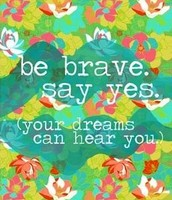 Be Brave. Say Yes.