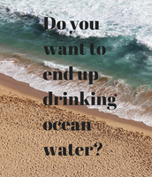 Do You Want To End Up Drinking Ocean Water????