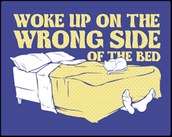 I woke up on the wrong side of the bed