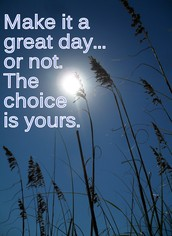 MAKE IT A GREAT DAY...OR NOT.  THE CHOICE IS YOURS.