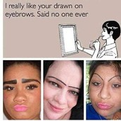 I REALLY LIKE YOUR DRAWN ON EYEBROWS. SAID NO ONE EVER.