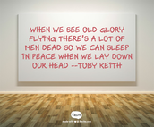 When we see old Glory flying  There's a lot of men dead  So we can sleep in peace when we lay down our head. -Toby Keith