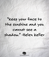 """Keep your face to the sunshine and you cannot see a shadow."" -Helen Keller"