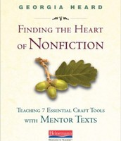 Finding the Heart of Nonfiction: Teaching 7 Essential Craft Tools with Mentor Texts (Heinemann)