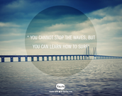 """ You cannot stop the waves, but you can learn how to surf"" by Jon Kabat-Zinn"