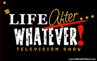 THE Life After... WHATEVER! Television Show™