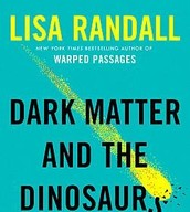 Dark Matter and the Dinosaurs : The Astounding Interconnectedness of the Universe by Lisa Randall
