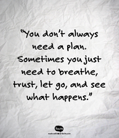 """""""You don't always need a plan. Sometimes you just need to breathe, trust, let go, and see what happens."""""""