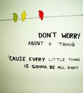 "Singing' ""Don't worry 'bout a thing 'Cause every little thing gonna be alright."""