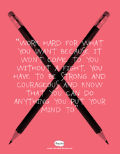 """""""Work hard for what you want because it won't come to you without a fight. You have to be strong and courageous and know that you can do anything you put your mind to""""By Leah LaBelle"""