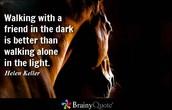 """""""Walking with a friend in the dark is better than walking alone in the light."""" Helen Keller"""