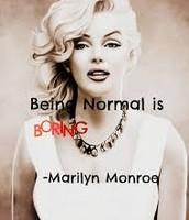 """""""Being normal is boring""""- Marilyn Monroe"""
