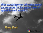 """When everything seems to be going against you, remember that the airplane takes off against the wind, not with it."""
