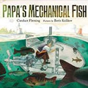Papa's Mechanical Fish by Candace Fleming; pictures by Boris Kulikov
