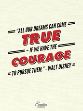 """All our dreams can come true – if we have the courage to pursue them."" - Walt Disney"