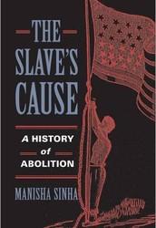 Manisha Sinha - The Slave's Cause